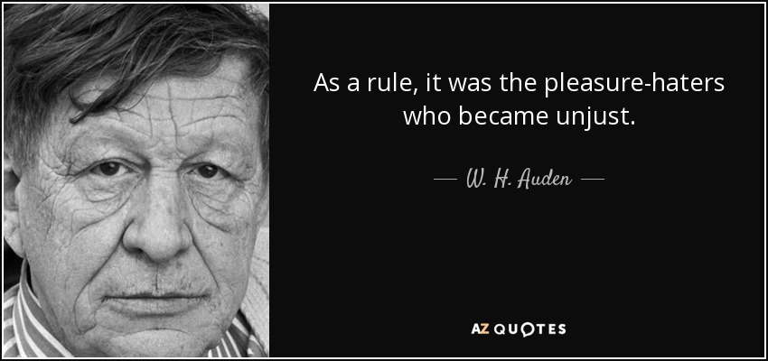 As a rule, it was the pleasure-haters who became unjust. - W. H. Auden