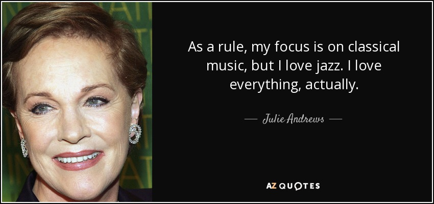 As a rule, my focus is on classical music, but I love jazz. I love everything, actually. - Julie Andrews