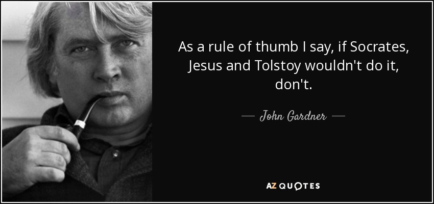As a rule of thumb I say, if Socrates, Jesus and Tolstoy wouldn't do it, don't. - John Gardner