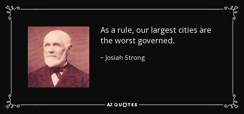 As a rule, our largest cities are the worst governed. - Josiah Strong