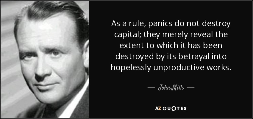 As a rule, panics do not destroy capital; they merely reveal the extent to which it has been destroyed by its betrayal into hopelessly unproductive works. - John Mills