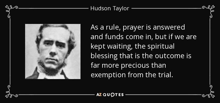 As a rule, prayer is answered and funds come in, but if we are kept waiting, the spiritual blessing that is the outcome is far more precious than exemption from the trial. - Hudson Taylor