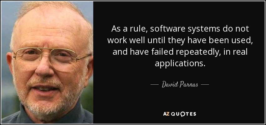 As a rule, software systems do not work well until they have been used, and have failed repeatedly, in real applications. - David Parnas