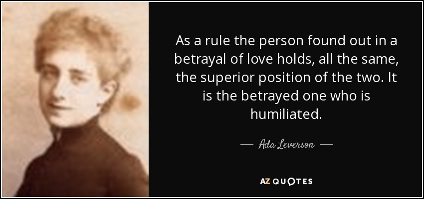 As a rule the person found out in a betrayal of love holds, all the same, the superior position of the two. It is the betrayed one who is humiliated. - Ada Leverson