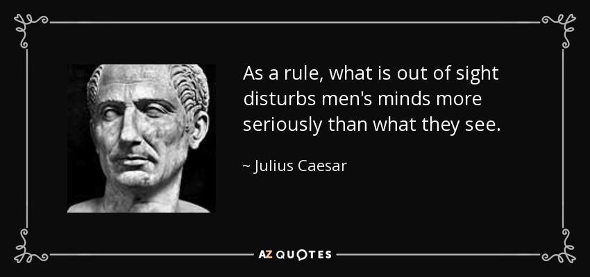 As a rule, what is out of sight disturbs men's minds more seriously than what they see. - Julius Caesar