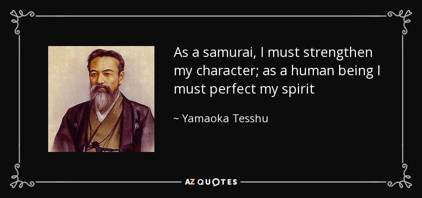 As a samurai, I must strengthen my character; as a human being I must perfect my spirit - Yamaoka Tesshu