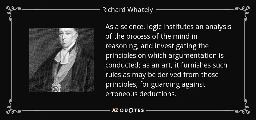 As a science, logic institutes an analysis of the process of the mind in reasoning, and investigating the principles on which argumentation is conducted; as an art, it furnishes such rules as may be derived from those principles, for guarding against erroneous deductions. - Richard Whately