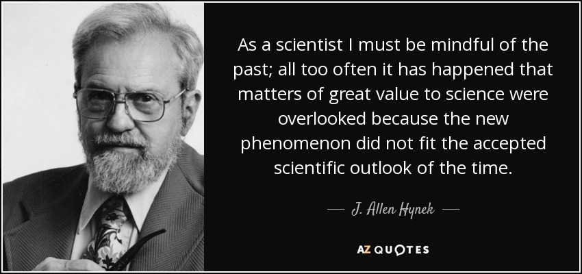 As a scientist I must be mindful of the past; all too often it has happened that matters of great value to science were overlooked because the new phenomenon did not fit the accepted scientific outlook of the time. - J. Allen Hynek