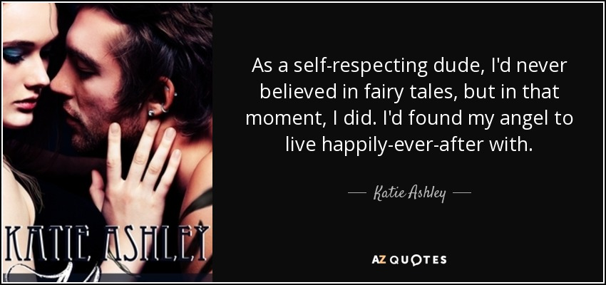 As a self-respecting dude, I'd never believed in fairy tales, but in that moment, I did. I'd found my angel to live happily-ever-after with. - Katie Ashley