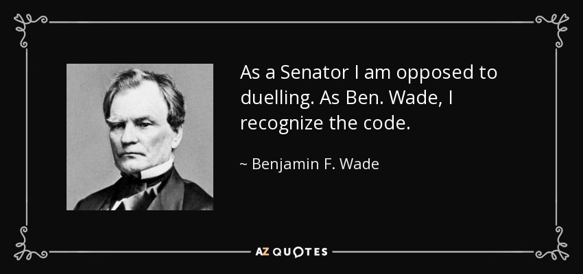 As a Senator I am opposed to duelling. As Ben. Wade, I recognize the code. - Benjamin F. Wade