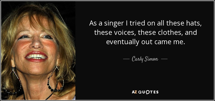 As a singer I tried on all these hats, these voices, these clothes, and eventually out came me. - Carly Simon