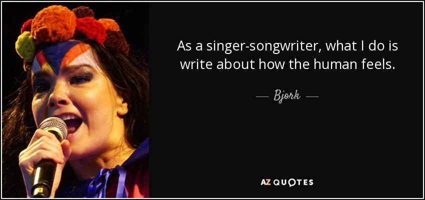 As a singer-songwriter, what I do is write about how the human feels. - Bjork
