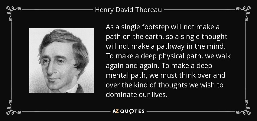 As a single footstep will not make a path on the earth, so a single thought will not make a pathway in the mind. To make a deep physical path, we walk again and again. To make a deep mental path, we must think over and over the kind of thoughts we wish to dominate our lives. - Henry David Thoreau