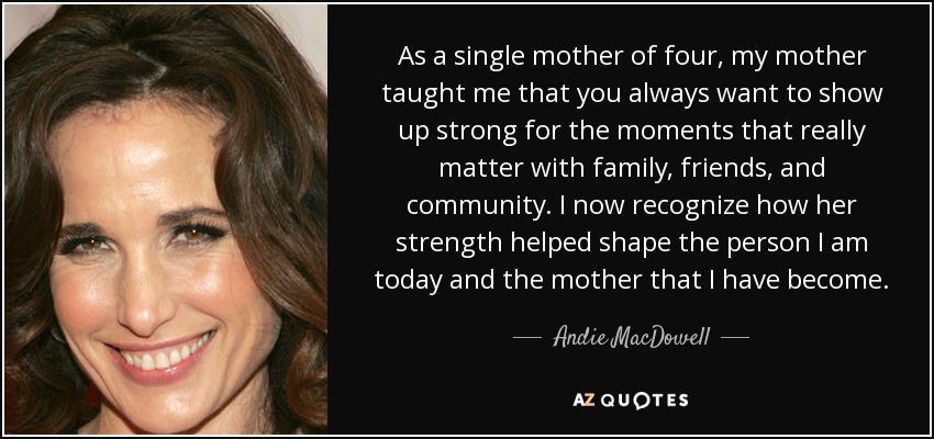 Andie Macdowell Quote As A Single Mother Of Four My Mother