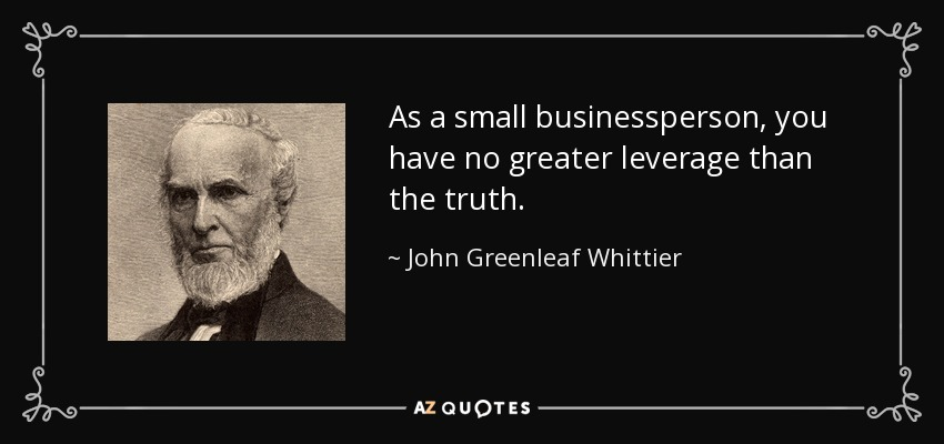 As a small businessperson, you have no greater leverage than the truth. - John Greenleaf Whittier