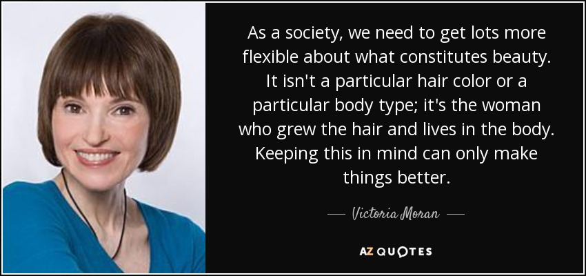 As a society, we need to get lots more flexible about what constitutes beauty. It isn't a particular hair color or a particular body type; it's the woman who grew the hair and lives in the body. Keeping this in mind can only make things better. - Victoria Moran