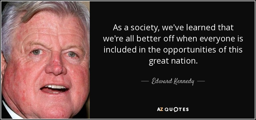 As a society, we've learned that we're all better off when everyone is included in the opportunities of this great nation. - Edward Kennedy
