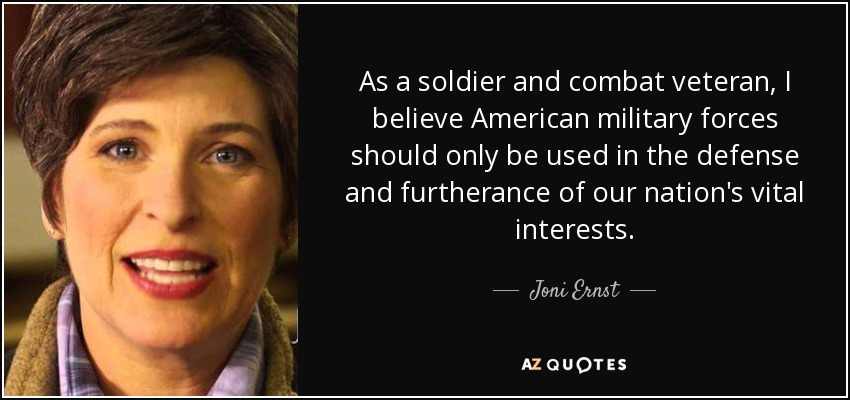 As a soldier and combat veteran, I believe American military forces should only be used in the defense and furtherance of our nation's vital interests. - Joni Ernst