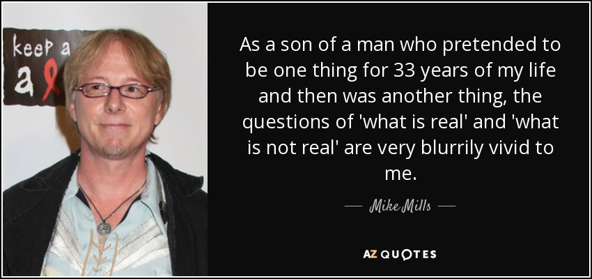 As a son of a man who pretended to be one thing for 33 years of my life and then was another thing, the questions of 'what is real' and 'what is not real' are very blurrily vivid to me. - Mike Mills