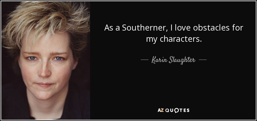 As a Southerner, I love obstacles for my characters. - Karin Slaughter