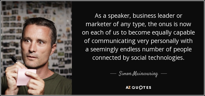 As a speaker, business leader or marketer of any type, the onus is now on each of us to become equally capable of communicating very personally with a seemingly endless number of people connected by social technologies. - Simon Mainwaring