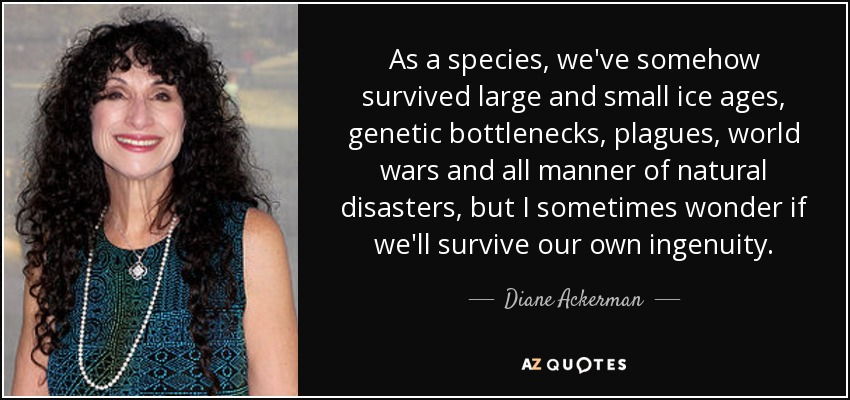 As a species, we've somehow survived large and small ice ages, genetic bottlenecks, plagues, world wars and all manner of natural disasters, but I sometimes wonder if we'll survive our own ingenuity. - Diane Ackerman
