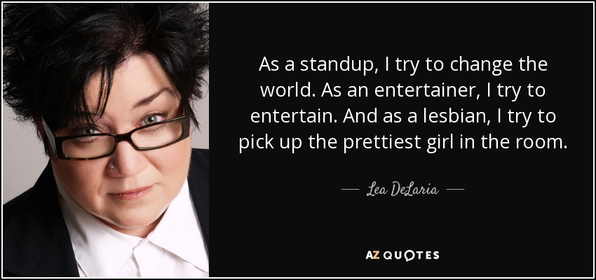 As a standup, I try to change the world. As an entertainer, I try to entertain. And as a lesbian, I try to pick up the prettiest girl in the room. - Lea DeLaria