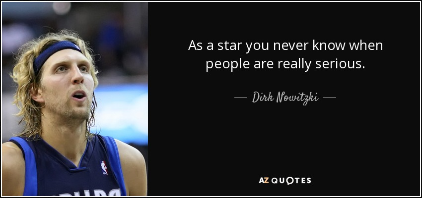 As a star you never know when people are really serious. - Dirk Nowitzki