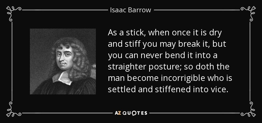 As a stick, when once it is dry and stiff you may break it, but you can never bend it into a straighter posture; so doth the man become incorrigible who is settled and stiffened into vice. - Isaac Barrow