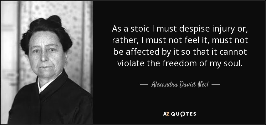 As a stoic I must despise injury or, rather, I must not feel it, must not be affected by it so that it cannot violate the freedom of my soul. - Alexandra David-Neel