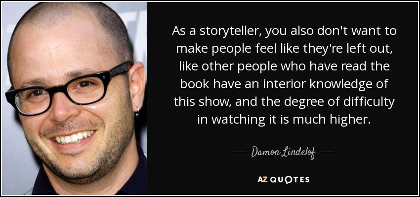 As a storyteller, you also don't want to make people feel like they're left out, like other people who have read the book have an interior knowledge of this show, and the degree of difficulty in watching it is much higher. - Damon Lindelof