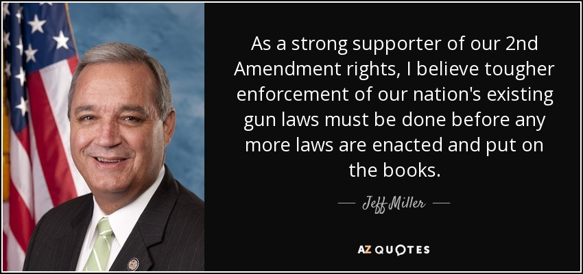 As a strong supporter of our 2nd Amendment rights, I believe tougher enforcement of our nation's existing gun laws must be done before any more laws are enacted and put on the books. - Jeff Miller