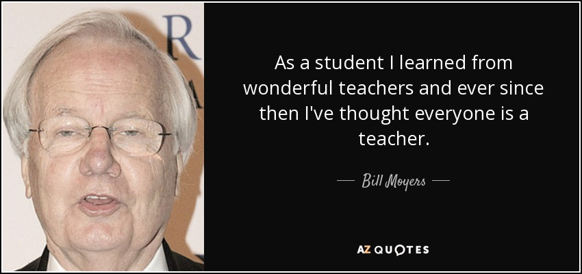 As a student I learned from wonderful teachers and ever since then I've thought everyone is a teacher. - Bill Moyers