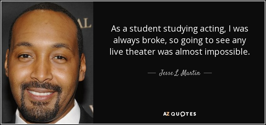 As a student studying acting, I was always broke, so going to see any live theater was almost impossible. - Jesse L. Martin