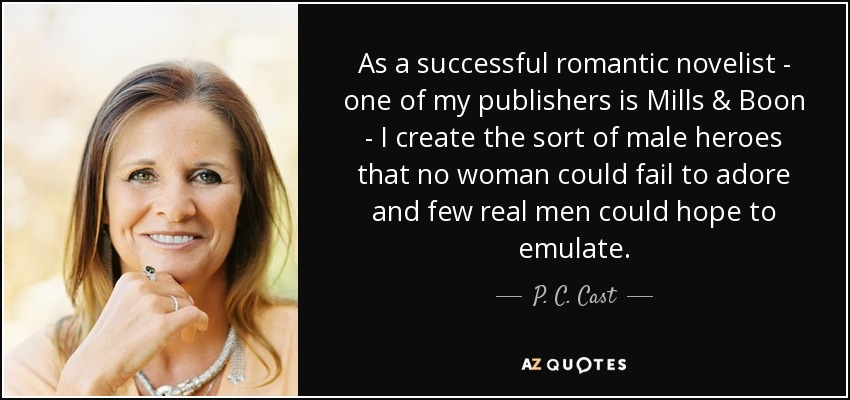 As a successful romantic novelist - one of my publishers is Mills & Boon - I create the sort of male heroes that no woman could fail to adore and few real men could hope to emulate. - P. C. Cast
