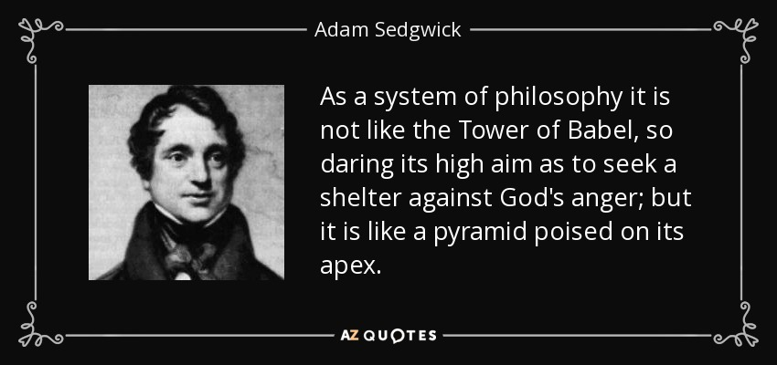 As a system of philosophy it is not like the Tower of Babel, so daring its high aim as to seek a shelter against God's anger; but it is like a pyramid poised on its apex. - Adam Sedgwick