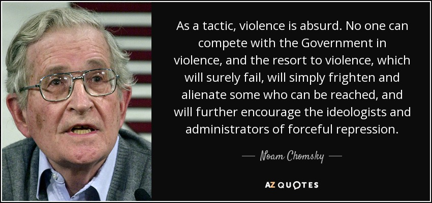 As a tactic, violence is absurd. No one can compete with the Government in violence, and the resort to violence, which will surely fail, will simply frighten and alienate some who can be reached, and will further encourage the ideologists and administrators of forceful repression. - Noam Chomsky
