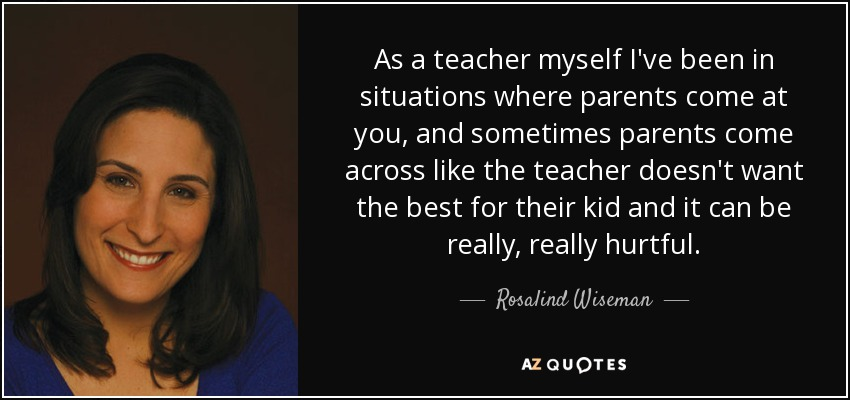 As a teacher myself I've been in situations where parents come at you, and sometimes parents come across like the teacher doesn't want the best for their kid and it can be really, really hurtful. - Rosalind Wiseman