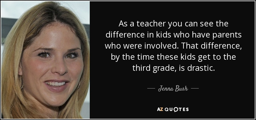 As a teacher you can see the difference in kids who have parents who were involved. That difference, by the time these kids get to the third grade, is drastic. - Jenna Bush