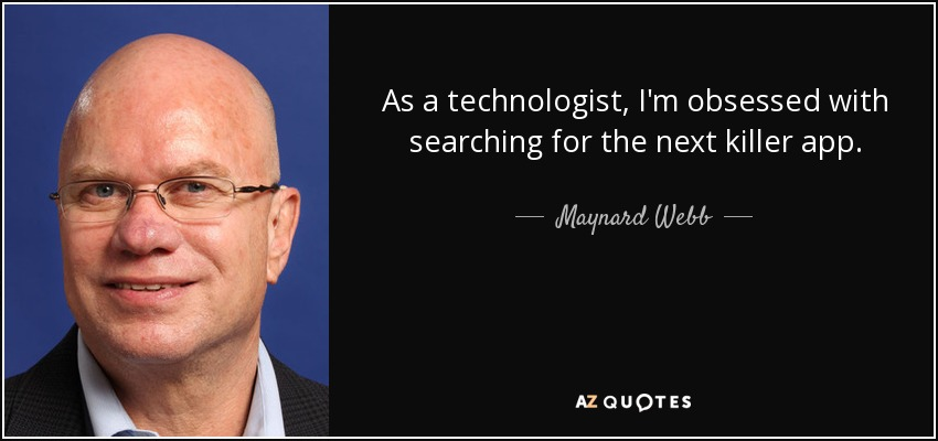 As a technologist, I'm obsessed with searching for the next killer app. - Maynard Webb