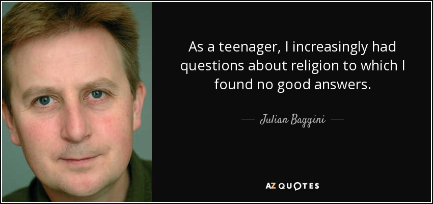 As a teenager, I increasingly had questions about religion to which I found no good answers. - Julian Baggini