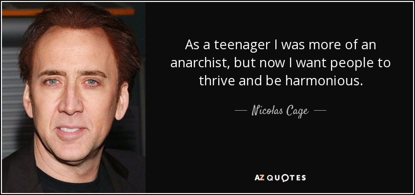 As a teenager I was more of an anarchist, but now I want people to thrive and be harmonious. - Nicolas Cage