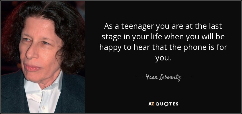 As a teenager you are at the last stage in your life when you will be happy to hear that the phone is for you. - Fran Lebowitz