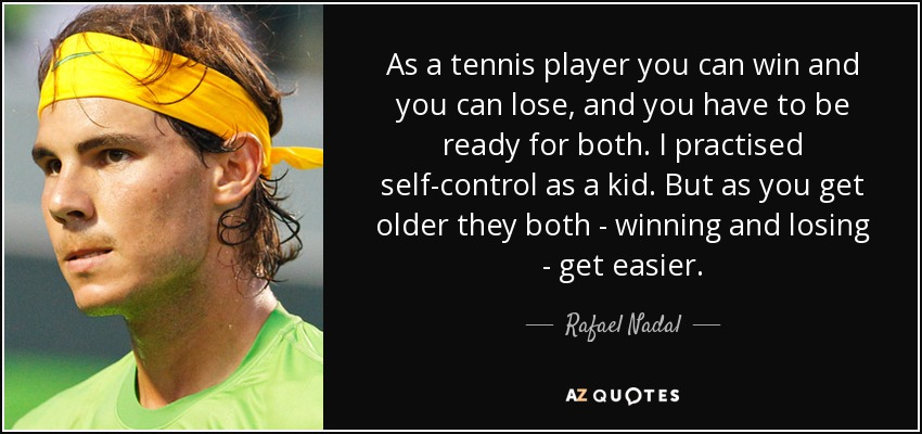 As a tennis player you can win and you can lose, and you have to be ready for both. I practised self-control as a kid. But as you get older they both - winning and losing - get easier. - Rafael Nadal