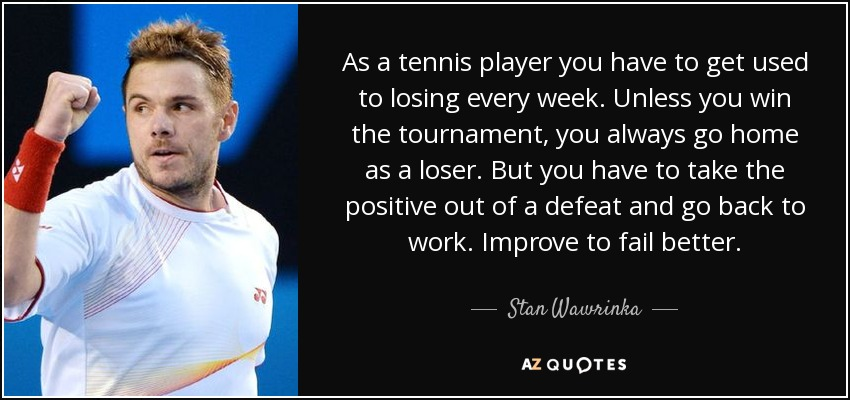 As a tennis player you have to get used to losing every week. Unless you win the tournament, you always go home as a loser. But you have to take the positive out of a defeat and go back to work. Improve to fail better. - Stan Wawrinka