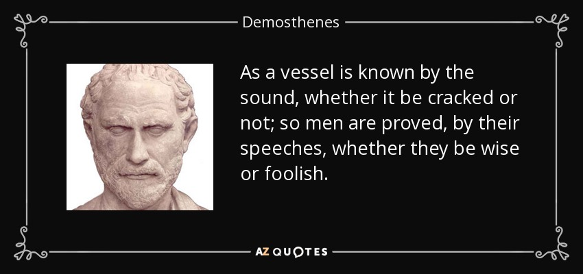 As a vessel is known by the sound, whether it be cracked or not; so men are proved, by their speeches, whether they be wise or foolish. - Demosthenes