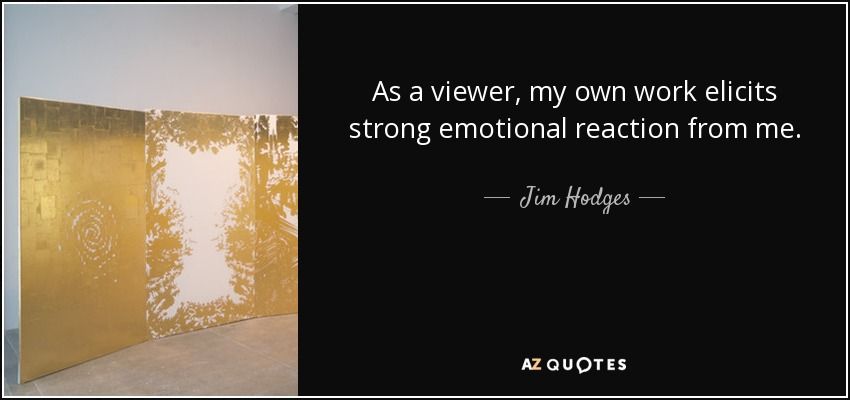 jim hodges quote as a viewer my own work elicits strong