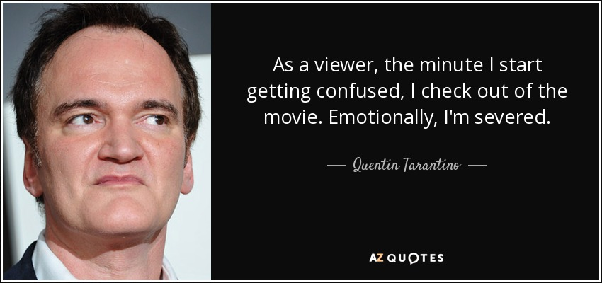 As a viewer, the minute I start getting confused, I check out of the movie. Emotionally, I'm severed. - Quentin Tarantino