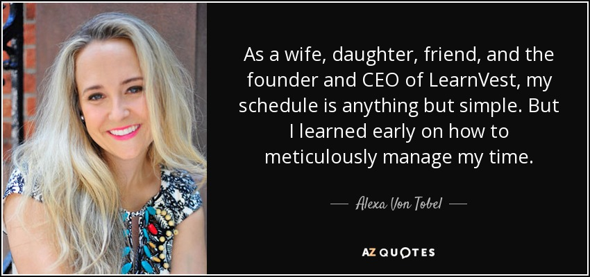 As a wife, daughter, friend, and the founder and CEO of LearnVest, my schedule is anything but simple. But I learned early on how to meticulously manage my time. - Alexa Von Tobel