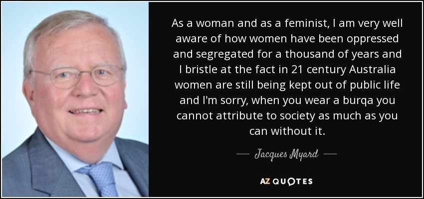 As a woman and as a feminist, I am very well aware of how women have been oppressed and segregated for a thousand of years and I bristle at the fact in 21 century Australia women are still being kept out of public life and I'm sorry, when you wear a burqa you cannot attribute to society as much as you can without it. - Jacques Myard